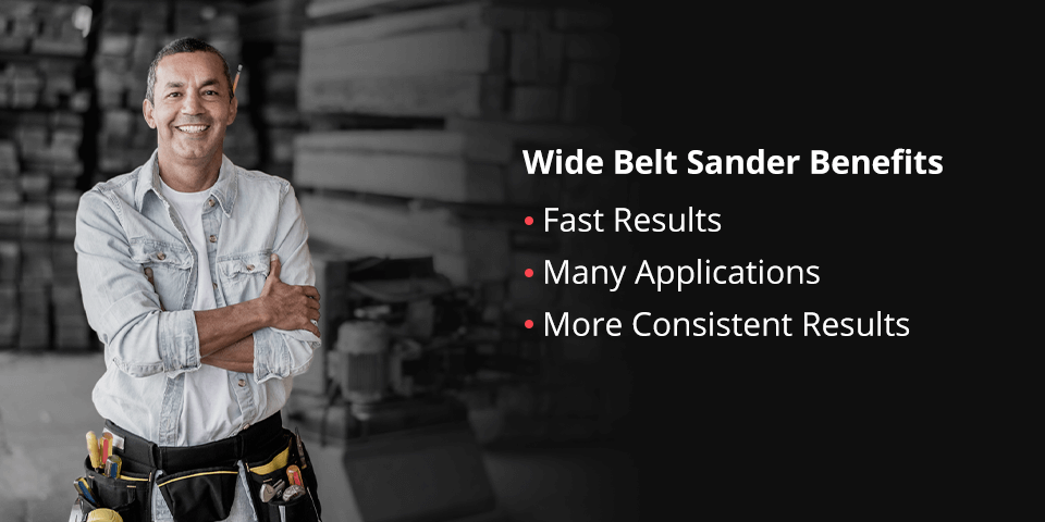 Wide belt sanders allow for fast results, many applications, and more consistent results